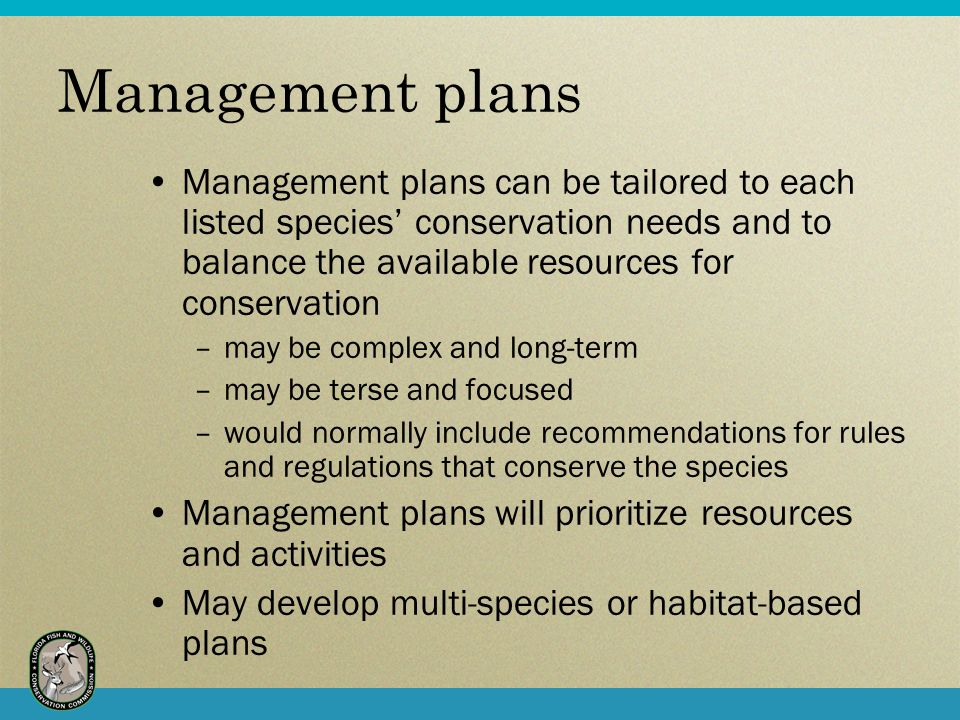 Management plans Management plans can be tailored to each listed species conservation needs and to balance the available resources for conservation –may be complex and long-term –may be terse and focused –would normally include recommendations for rules and regulations that conserve the species Management plans will prioritize resources and activities May develop multi-species or habitat-based plans