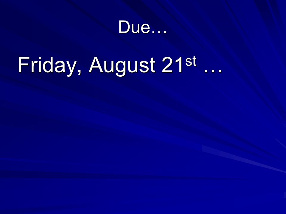 Due… Friday, August 21 st …