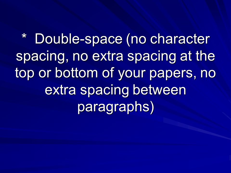 * Double-space (no character spacing, no extra spacing at the top or bottom of your papers, no extra spacing between paragraphs)