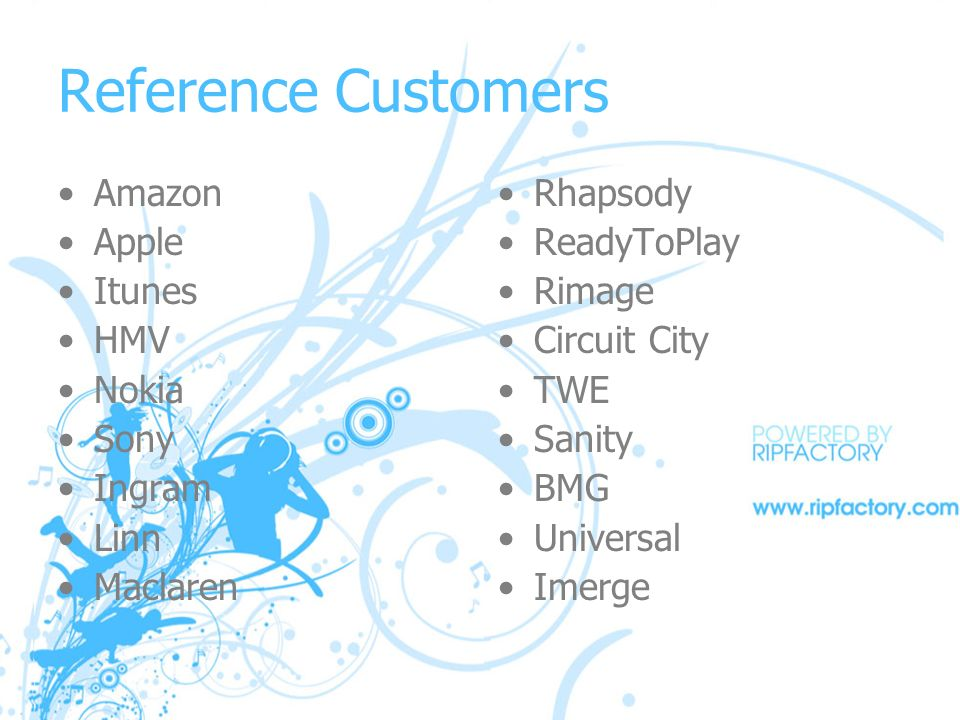 Reference Customers Amazon Apple Itunes HMV Nokia Sony Ingram Linn Maclaren Rhapsody ReadyToPlay Rimage Circuit City TWE Sanity BMG Universal Imerge