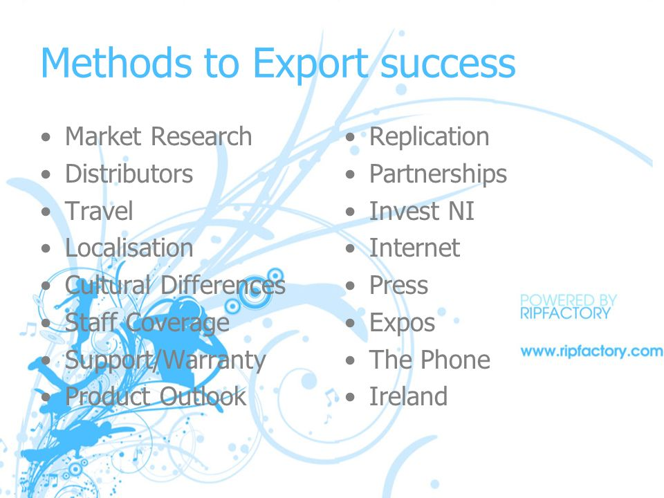 Methods to Export success Market Research Distributors Travel Localisation Cultural Differences Staff Coverage Support/Warranty Product Outlook Replication Partnerships Invest NI Internet Press Expos The Phone Ireland