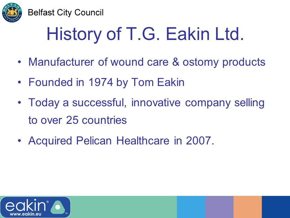 History of T.G. Eakin Ltd. Manufacturer of wound care & ostomy products Founded in 1974 by Tom Eakin Today a successful, innovative company selling to