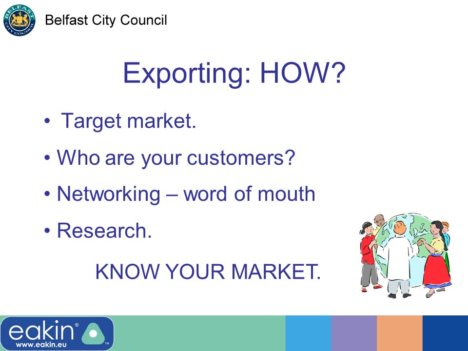 Exporting: HOW. Target market. Who are your customers.