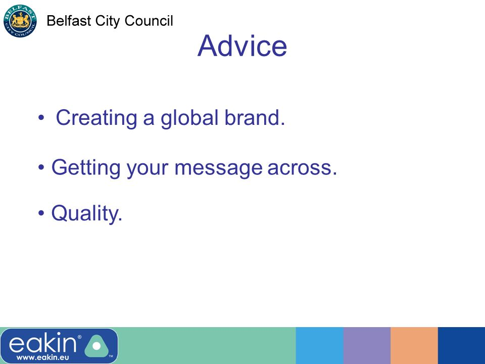 Advice Creating a global brand. Getting your message across. Quality.