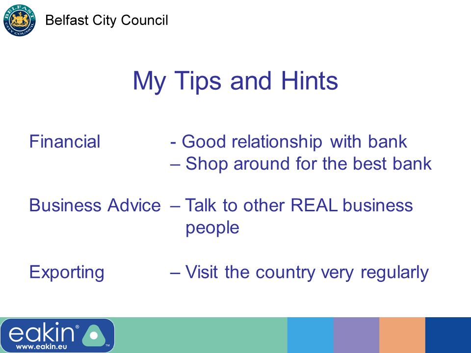 My Tips and Hints Business Advice– Talk to other REAL business people Financial- Good relationship with bank – Shop around for the best bank Exporting