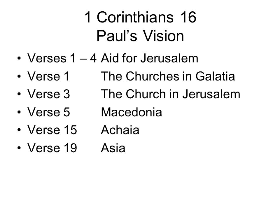1 Corinthians 16 Pauls Vision Verses 1 – 4Aid for Jerusalem Verse 1The Churches in Galatia Verse 3The Church in Jerusalem Verse 5Macedonia Verse 15Ach
