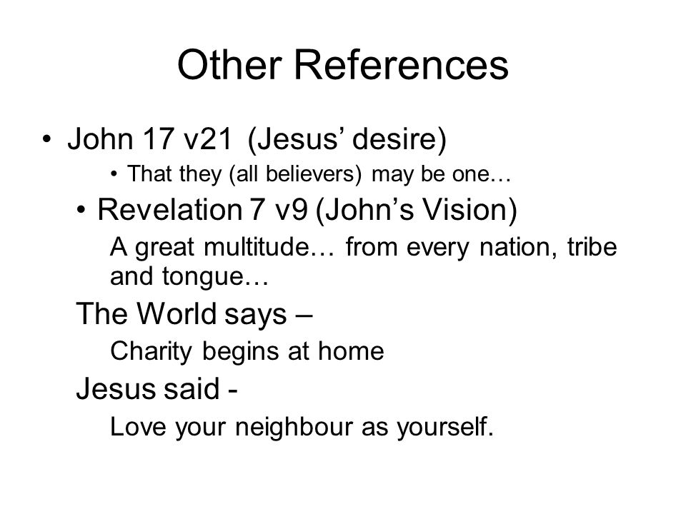 Other References John 17 v21(Jesus desire) That they (all believers) may be one… Revelation 7 v9 (Johns Vision) A great multitude… from every nation, tribe and tongue… The World says – Charity begins at home Jesus said - Love your neighbour as yourself.