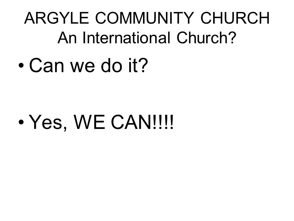 ARGYLE COMMUNITY CHURCH An International Church? Can we do it? Yes, WE CAN!!!!