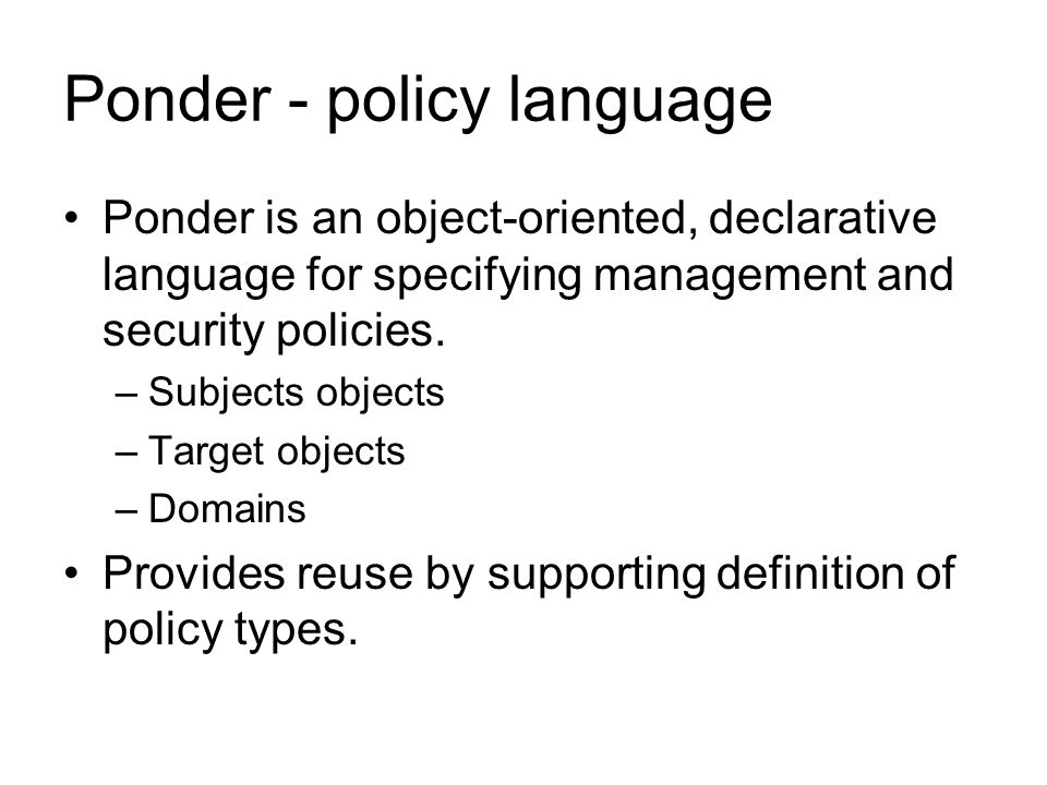 Ponder - policy language Ponder is an object-oriented, declarative language for specifying management and security policies. –Subjects objects –Target