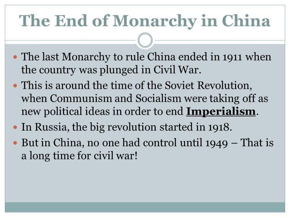 The End of Monarchy in China The last Monarchy to rule China ended in 1911 when the country was plunged in Civil War.