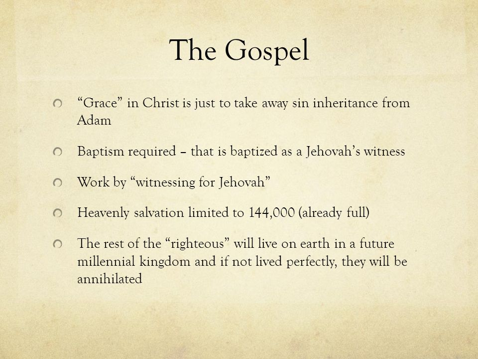 The Gospel Grace in Christ is just to take away sin inheritance from Adam Baptism required – that is baptized as a Jehovahs witness Work by witnessing for Jehovah Heavenly salvation limited to 144,000 (already full) The rest of the righteous will live on earth in a future millennial kingdom and if not lived perfectly, they will be annihilated
