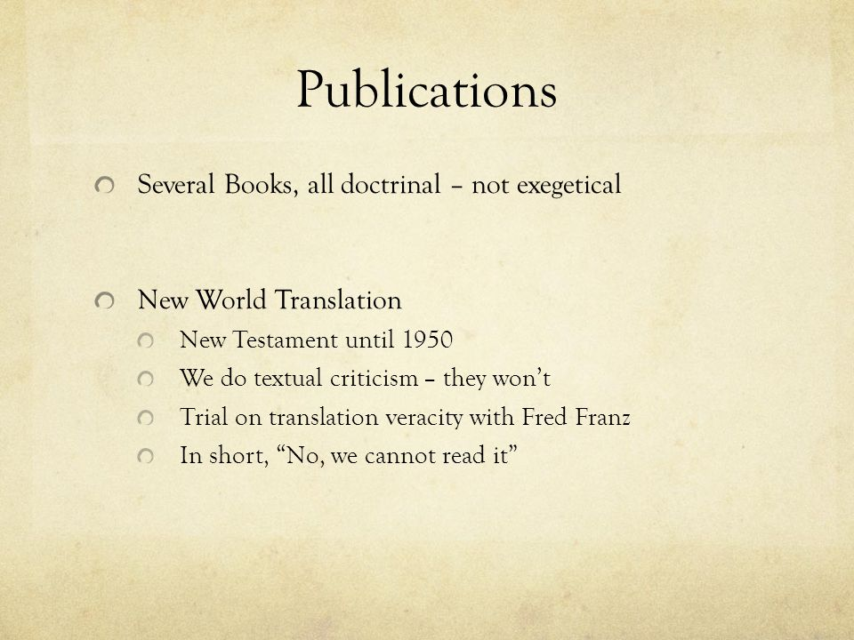 Publications Several Books, all doctrinal – not exegetical New World Translation New Testament until 1950 We do textual criticism – they wont Trial on translation veracity with Fred Franz In short, No, we cannot read it