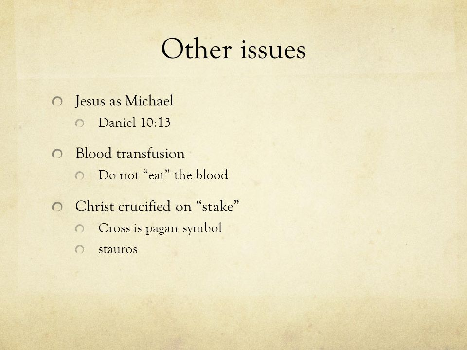 Other issues Jesus as Michael Daniel 10:13 Blood transfusion Do not eat the blood Christ crucified on stake Cross is pagan symbol stauros