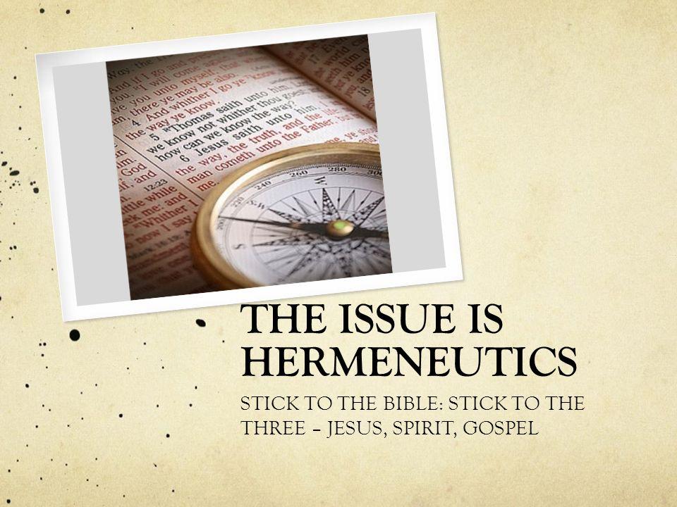 THE ISSUE IS HERMENEUTICS STICK TO THE BIBLE: STICK TO THE THREE – JESUS, SPIRIT, GOSPEL