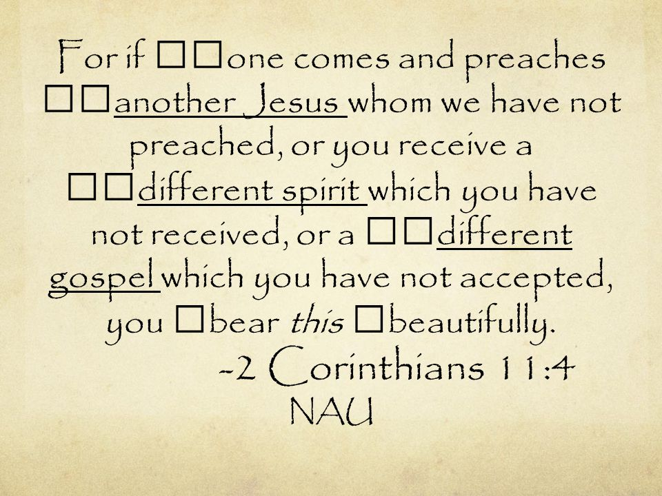 For if one comes and preaches another Jesus whom we have not preached, or you receive a different spirit which you have not received, or a different gospel which you have not accepted, you bear this beautifully.