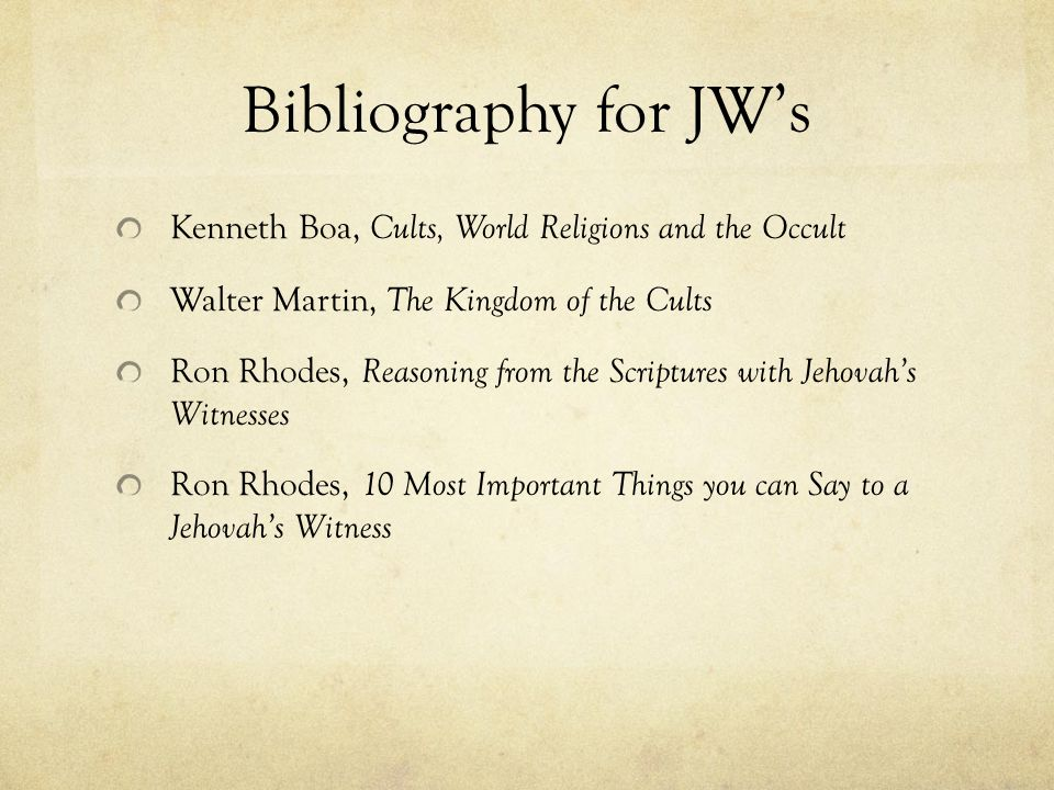 Bibliography for JWs Kenneth Boa, Cults, World Religions and the Occult Walter Martin, The Kingdom of the Cults Ron Rhodes, Reasoning from the Scriptu