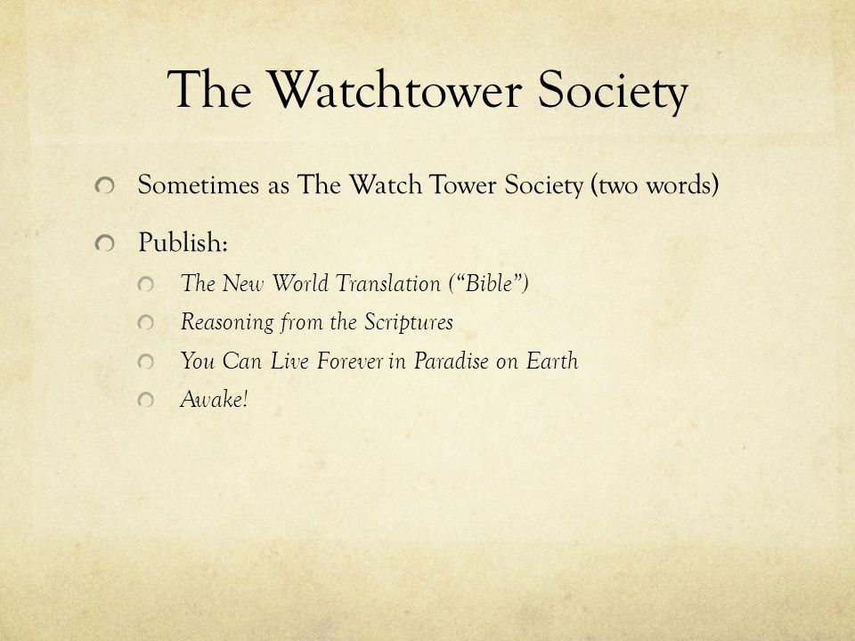 The Watchtower Society Sometimes as The Watch Tower Society (two words) Publish: The New World Translation (Bible) Reasoning from the Scriptures You C