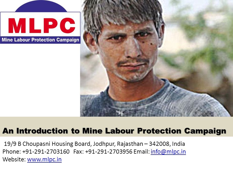 An Introduction to Mine Labour Protection Campaign 19/9 B Choupasni Housing Board, Jodhpur, Rajasthan – 342008, India Phone: +91-291-2703160 Fax: +91-291-2703956 Email: info@mlpc.ininfo@mlpc.in Website: www.mlpc.inwww.mlpc.in