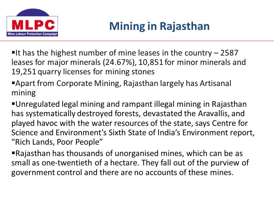 It has the highest number of mine leases in the country – 2587 leases for major minerals (24.67%), 10,851 for minor minerals and 19,251 quarry licenses for mining stones Apart from Corporate Mining, Rajasthan largely has Artisanal mining Unregulated legal mining and rampant illegal mining in Rajasthan has systematically destroyed forests, devastated the Aravallis, and played havoc with the water resources of the state, says Centre for Science and Environments Sixth State of Indias Environment report, Rich Lands, Poor People Rajasthan has thousands of unorganised mines, which can be as small as one-twentieth of a hectare.