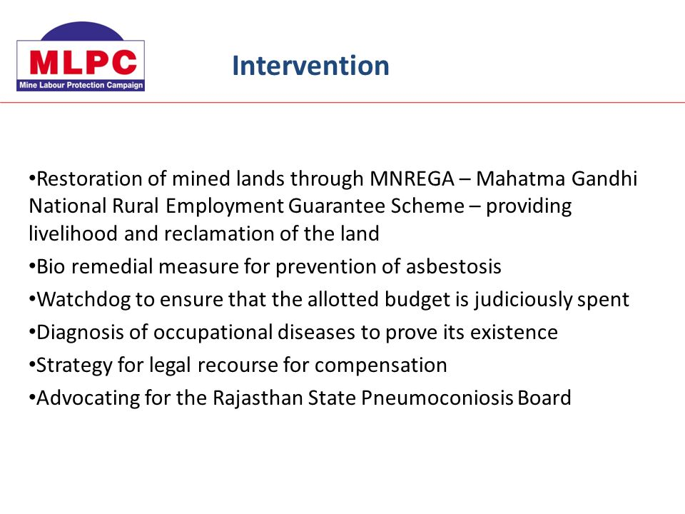 Restoration of mined lands through MNREGA – Mahatma Gandhi National Rural Employment Guarantee Scheme – providing livelihood and reclamation of the land Bio remedial measure for prevention of asbestosis Watchdog to ensure that the allotted budget is judiciously spent Diagnosis of occupational diseases to prove its existence Strategy for legal recourse for compensation Advocating for the Rajasthan State Pneumoconiosis Board Intervention