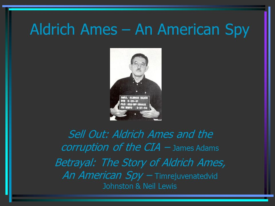 Aldrich Ames – An American Spy Sell Out: Aldrich Ames and the corruption of the CIA – James Adams Betrayal: The Story of Aldrich Ames, An American Spy