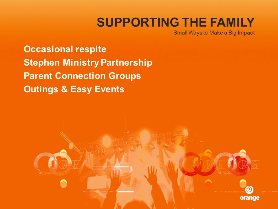 SUPPORTING THE FAMILY Occasional respite Stephen Ministry Partnership Parent Connection Groups Outings & Easy Events Small Ways to Make a Big Impact