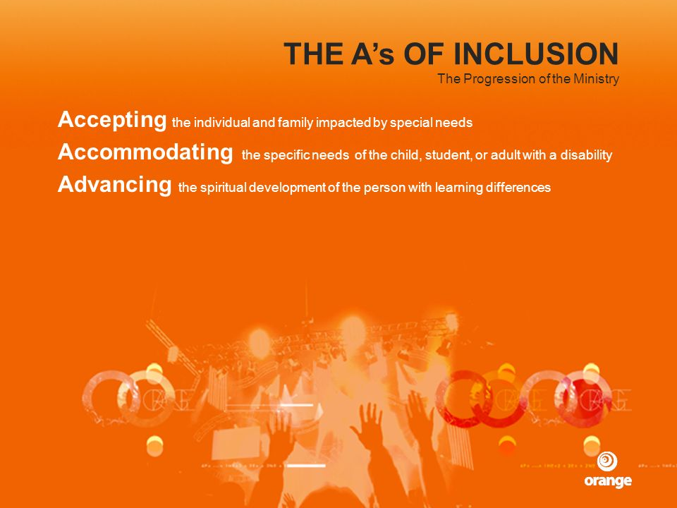 THE As OF INCLUSION Accepting the individual and family impacted by special needs Accommodating the specific needs of the child, student, or adult wit