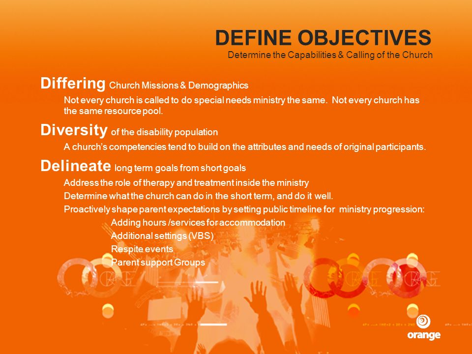 DEFINE OBJECTIVES Differing Church Missions & Demographics Not every church is called to do special needs ministry the same. Not every church has the