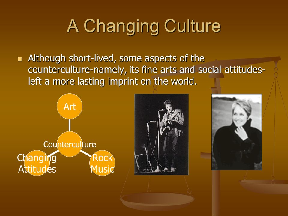 A Changing Culture Although short-lived, some aspects of the counterculture-namely, its fine arts and social attitudes- left a more lasting imprint on the world.