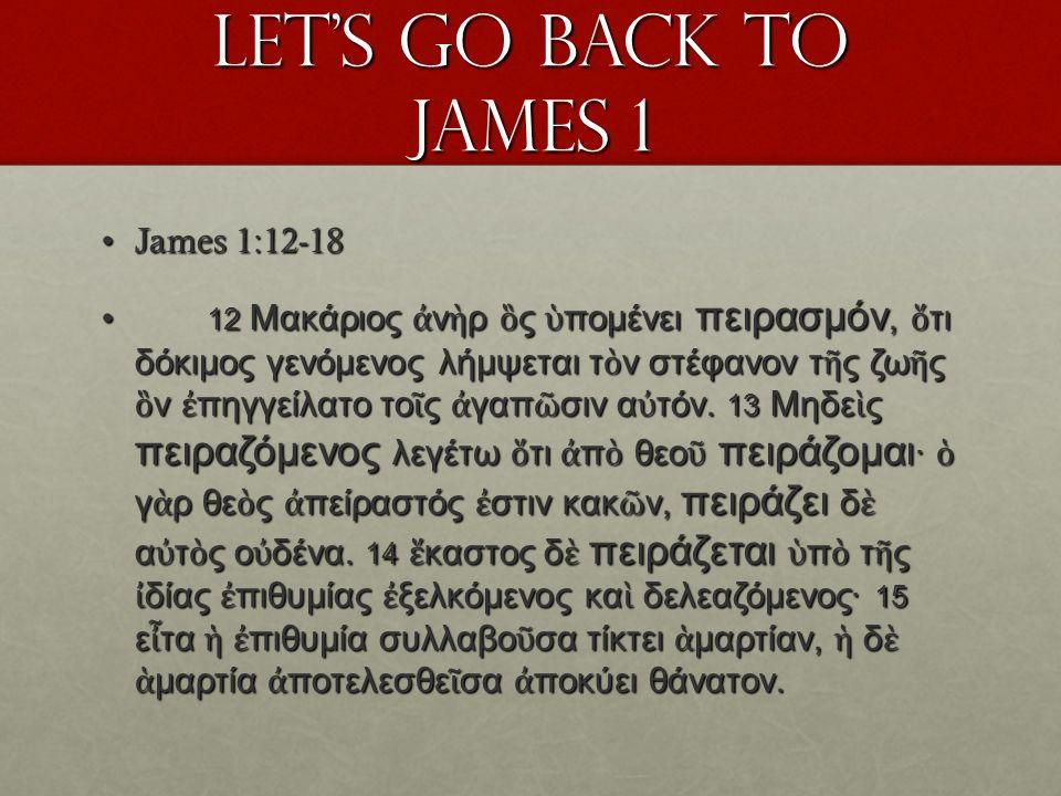 Lets go back to James 1 James 1:12-18James 1:12-18 12 Μακάριος ν ρ ς πομένει πειρασμόν, τι δόκιμος γενόμενος λήμψεται τ ν στέφανον τ ς ζω ς ν πηγγείλατο το ς γαπ σιν α τόν.