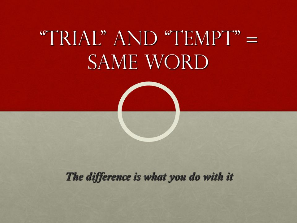 Trial and Tempt = same word The difference is what you do with it
