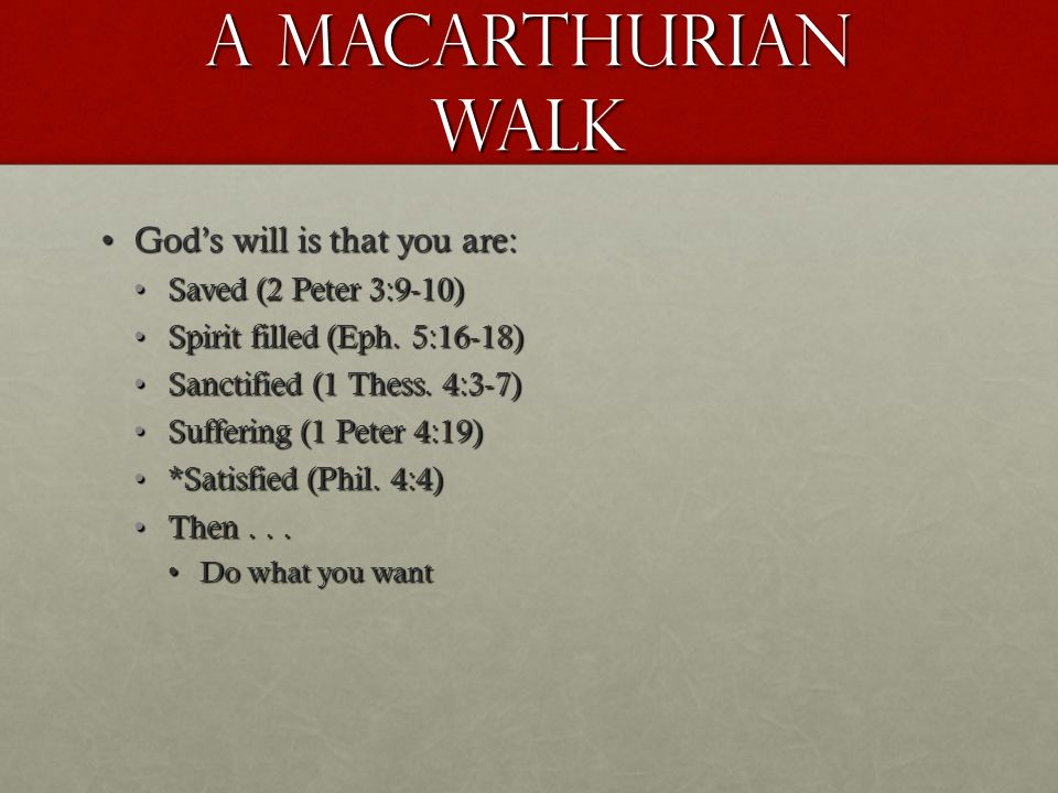 A Macarthurian walk Gods will is that you are:Gods will is that you are: Saved (2 Peter 3:9-10)Saved (2 Peter 3:9-10) Spirit filled (Eph.