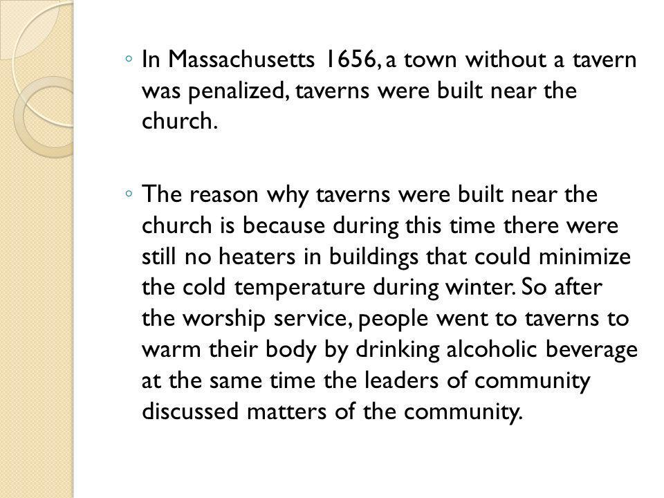 In Massachusetts 1656, a town without a tavern was penalized, taverns were built near the church. The reason why taverns were built near the church is