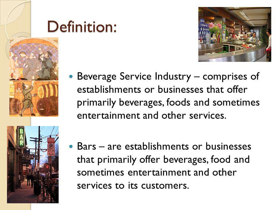 Definition: Beverage Service Industry – comprises of establishments or businesses that offer primarily beverages, foods and sometimes entertainment an