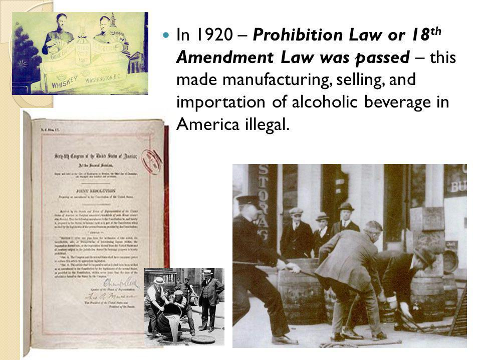 In 1920 – Prohibition Law or 18 th Amendment Law was passed – this made manufacturing, selling, and importation of alcoholic beverage in America illeg