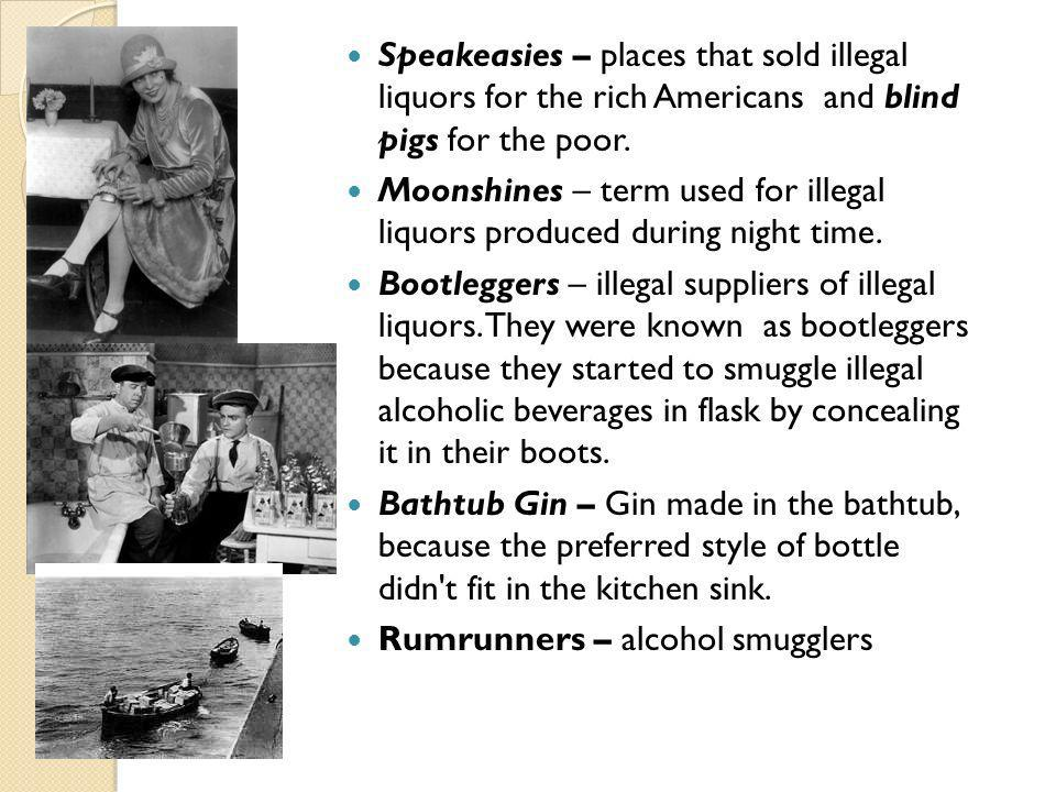 Speakeasies – places that sold illegal liquors for the rich Americans and blind pigs for the poor. Moonshines – term used for illegal liquors produced