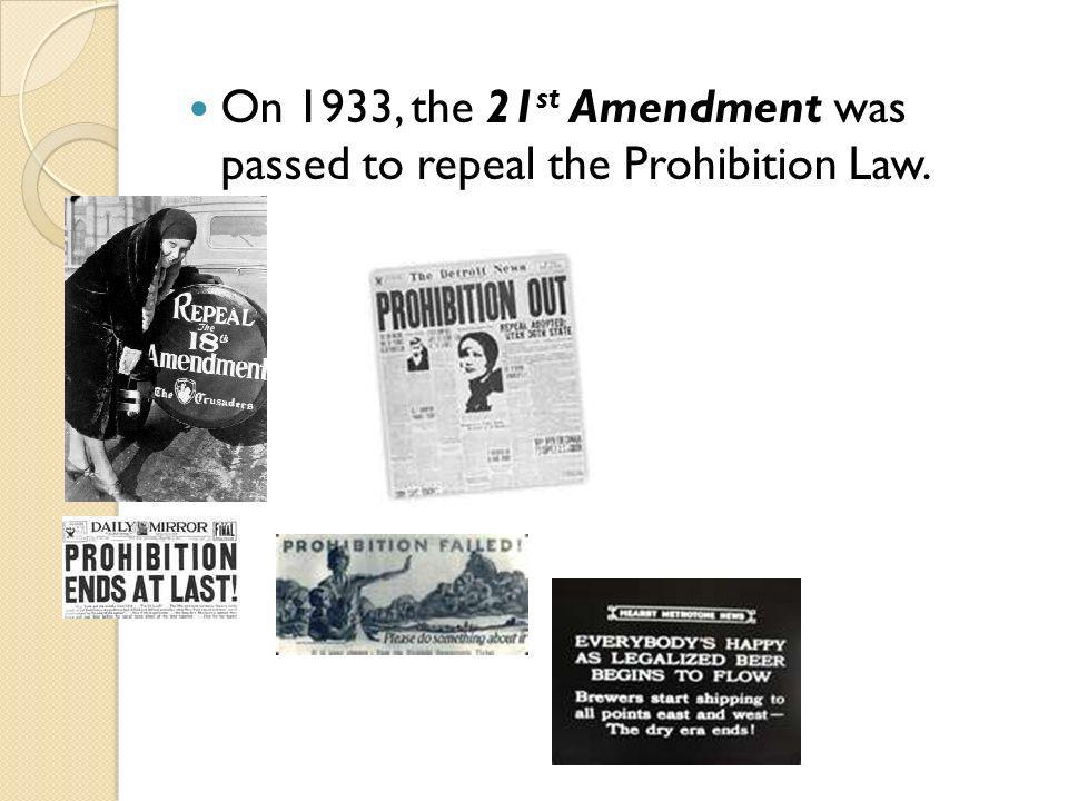 On 1933, the 21 st Amendment was passed to repeal the Prohibition Law.