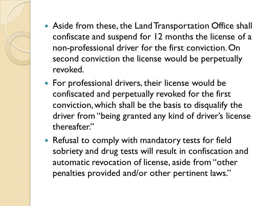 Aside from these, the Land Transportation Office shall confiscate and suspend for 12 months the license of a non-professional driver for the first con
