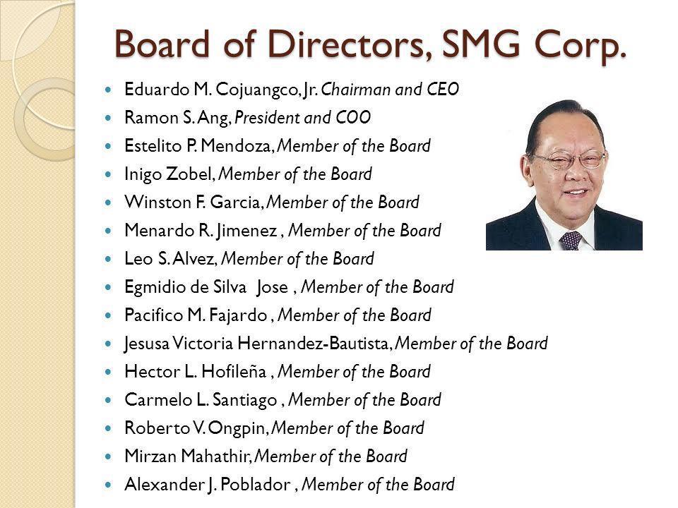 Board of Directors, SMG Corp. Eduardo M. Cojuangco, Jr. Chairman and CEO Ramon S. Ang, President and COO Estelito P. Mendoza, Member of the Board Inig