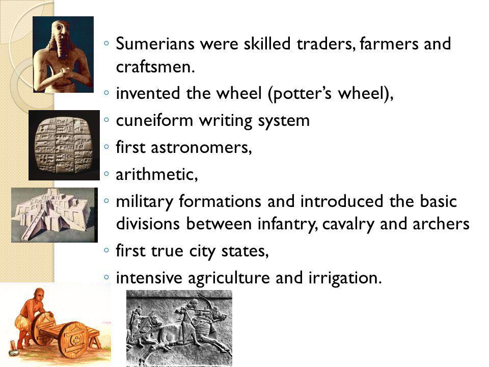 Sumerians were skilled traders, farmers and craftsmen. invented the wheel (potters wheel), cuneiform writing system first astronomers, arithmetic, mil