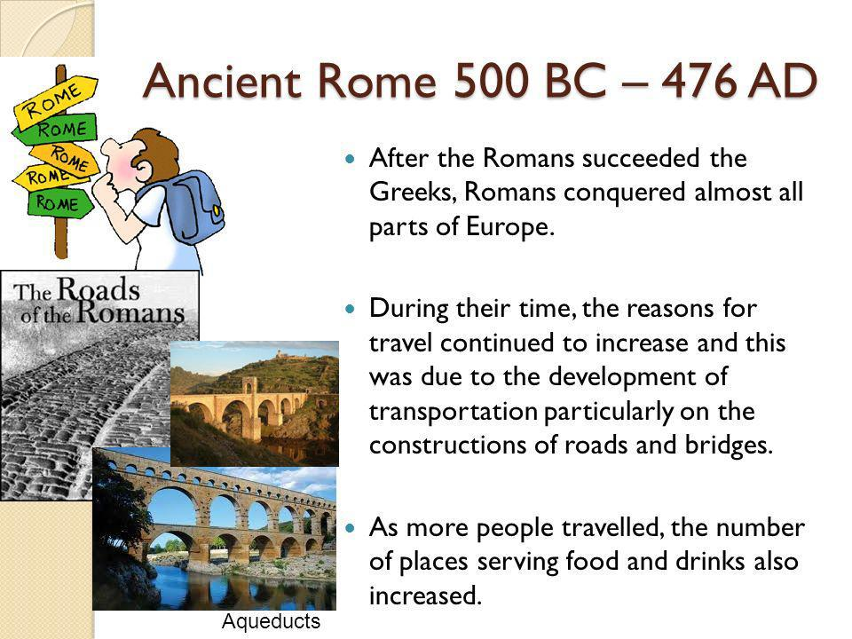 Ancient Rome 500 BC – 476 AD After the Romans succeeded the Greeks, Romans conquered almost all parts of Europe. During their time, the reasons for tr