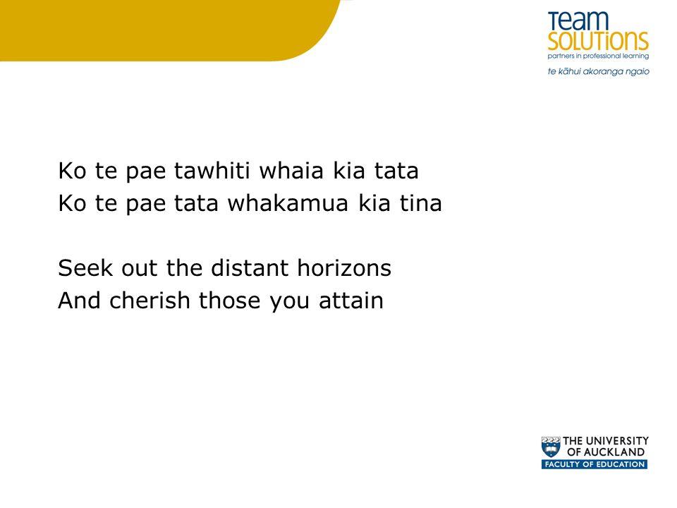 Ko te pae tawhiti whaia kia tata Ko te pae tata whakamua kia tina Seek out the distant horizons And cherish those you attain