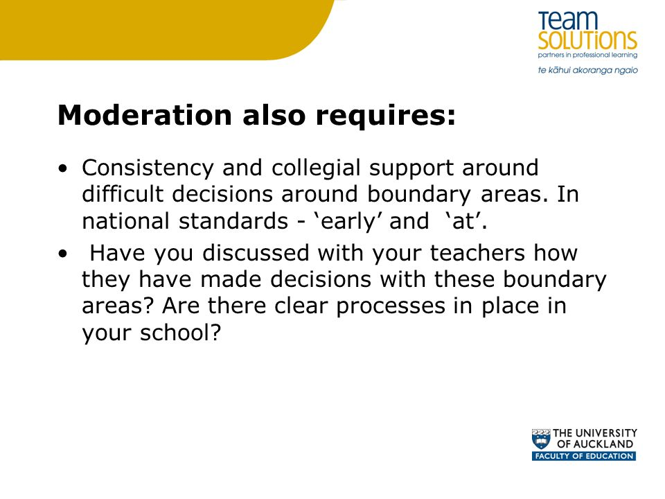 Moderation also requires: Consistency and collegial support around difficult decisions around boundary areas. In national standards - early and at. Ha