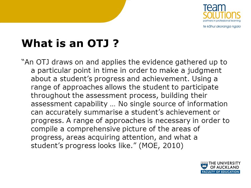 What is an OTJ ? An OTJ draws on and applies the evidence gathered up to a particular point in time in order to make a judgment about a students progr