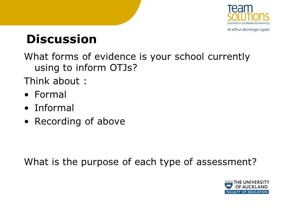 Discussion What forms of evidence is your school currently using to inform OTJs? Think about : Formal Informal Recording of above What is the purpose