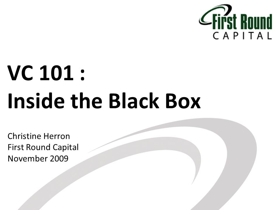 VC 101 : Inside the Black Box Christine Herron First Round Capital November 2009