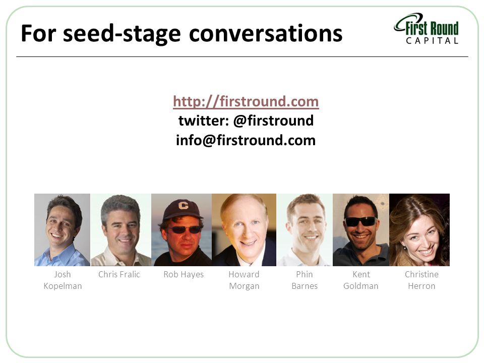 For seed-stage conversations Christine Herron Kent Goldman Phin Barnes Howard Morgan Rob HayesChris FralicJosh Kopelman http://firstround.com twitter: @firstround info@firstround.com