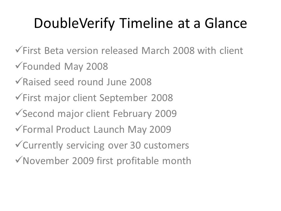 DoubleVerify Timeline at a Glance First Beta version released March 2008 with client Founded May 2008 Raised seed round June 2008 First major client S