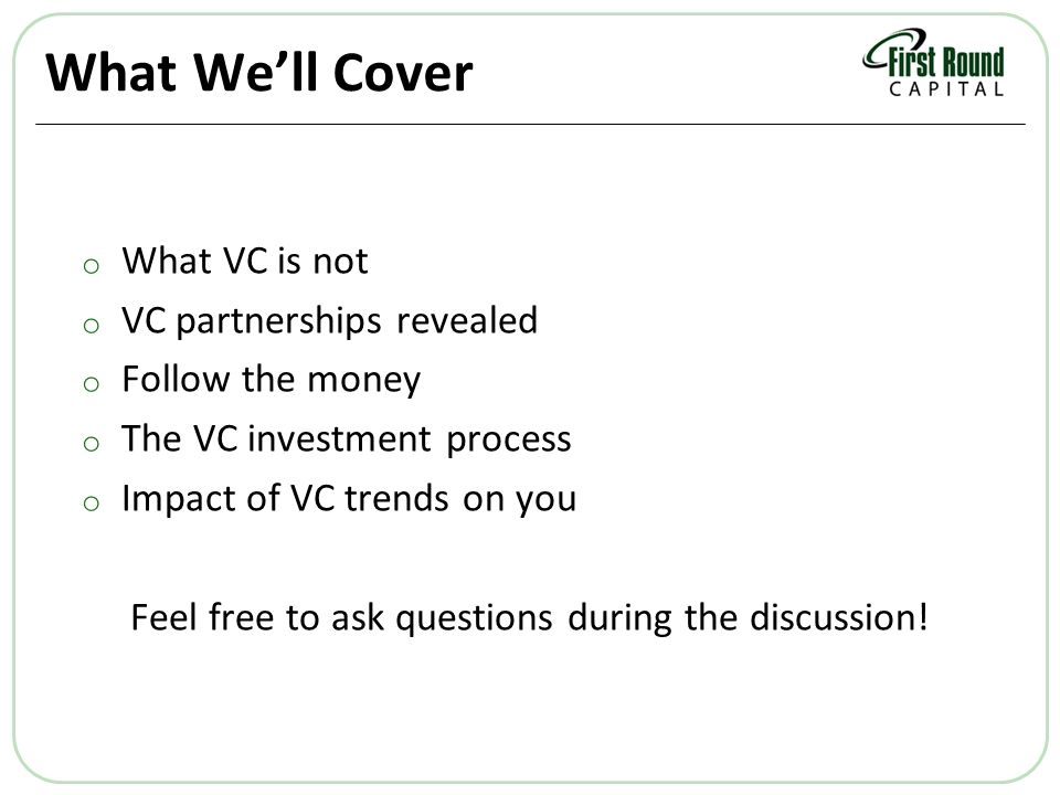 What Well Cover o What VC is not o VC partnerships revealed o Follow the money o The VC investment process o Impact of VC trends on you Feel free to ask questions during the discussion!