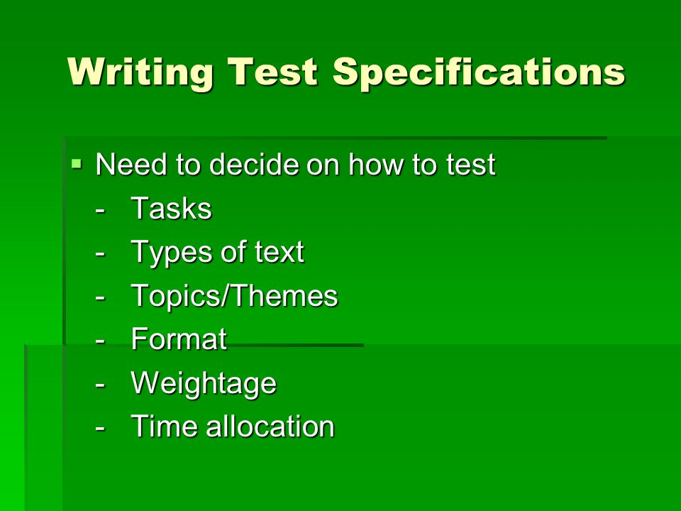 Writing Test Specifications Need to decide on how to test Need to decide on how to test - Tasks - Types of text - Topics/Themes - Format - Weightage -